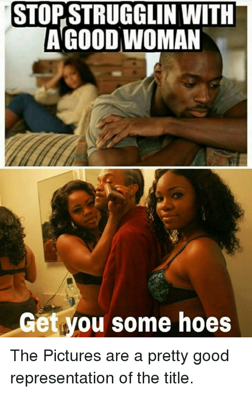 Hoe, Hoes, and Good: STOPSTRUGGLIN WITH  A GOOD WOMAN  Get you some hoes The Pictures are a pretty good representation of the title.