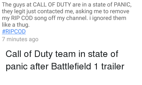 Rip Cod: The guys at CALL OF DUTY are in a state of PANIC,  they legit just contacted me, asking me to remove  my RIP COD song off my channel. i ignored them  like a thug  HRIPCOD  minutes ago Call of Duty team in state of panic after Battlefield 1 trailer