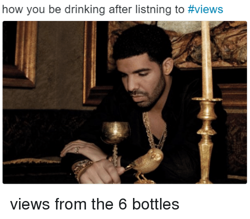 Drinking, Views From the 6, and How: how you be drinking after listning to views from the 6 bottles