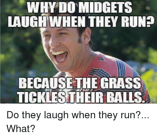 Run, Running, and Balling: WHY DO MIDGET  LAUGH WHEN THEY RUN?  BECAUSE THE GRASS  TICKLESTHEIR BALLS Do they laugh when they run?... What?
