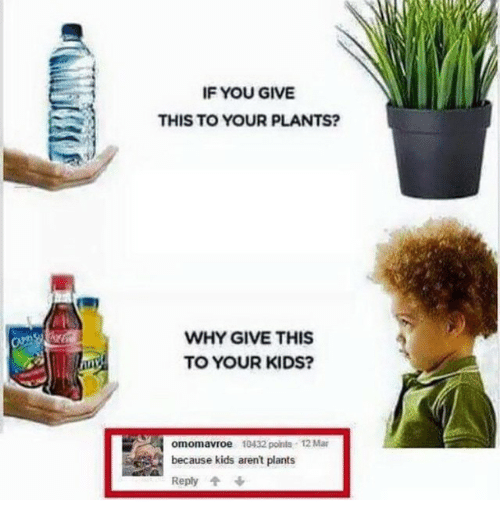 Funny: IF YOU GIVE  THIS TO YOUR PLANTS?  WHY GIVE THIS  TO YOUR KIDS?  omomavroe 10432 points 12 Mar  because kids aren't plants  Reply 4