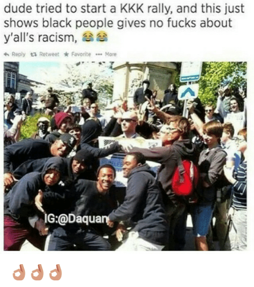 Dude, Fucking, and Funny: dude tried to start a KKK rally, and this just  shows black people gives no fucks about  aa  y'all's racism,  Reply ta Retweet Favorite  More  IG:@Daqua 👌👌👌