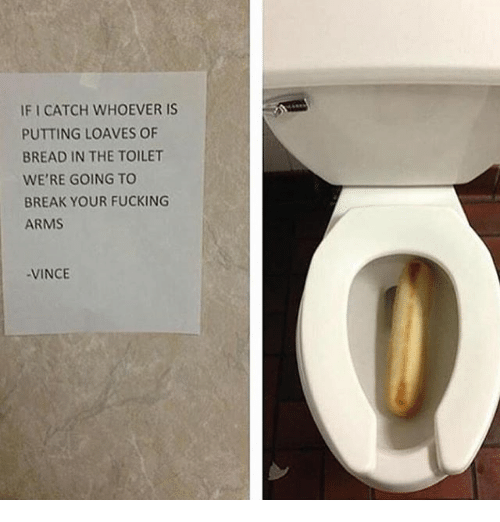 Loave: IFI CATCH WHOEVER IS  PUTTING LOAVES OF  BREAD IN THE TOILET  WE'RE GOING TO  BREAK YOUR FUCKING  ARMS  -VINCE