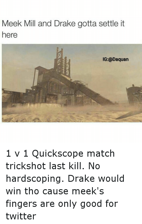 Quickscoper: Meek Mill and Drake gotta settle it  here  IG: @Daquan 1 v 1 Quickscope match trickshot last kill. No hardscoping. Drake would win tho cause meek's fingers are only good for twitter