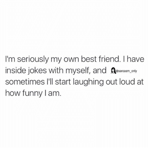 Jokes: I'm seriously my own best friend. I have  inside jokes with myself, and  @sarcasm only  sometimes I'll start laughing out loud at  how funny am ⠀