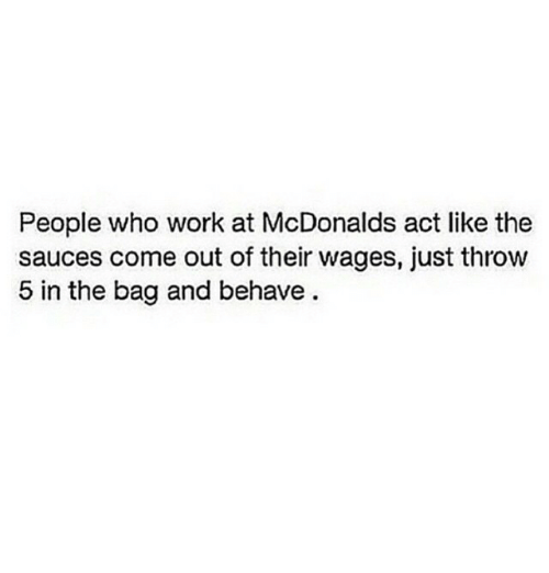 McDonalds: People who work at McDonalds act like the  sauces come out of their wages, just throw  5 in the bag and behave