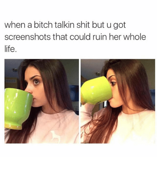 Bitch, Funny, and Life: when a bitch talkin shit but u got  screenshots that could ruin her whole  life ⠀