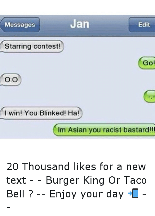 Texting: Jan  Edit  Messages  Starring contest!  Go!  O.O  I win! You Blinked! Ha!  Im Asian you racist bastard!!! 20 Thousand likes for a new text --Burger King Or Taco Bell ?--Enjoy your day 📲--