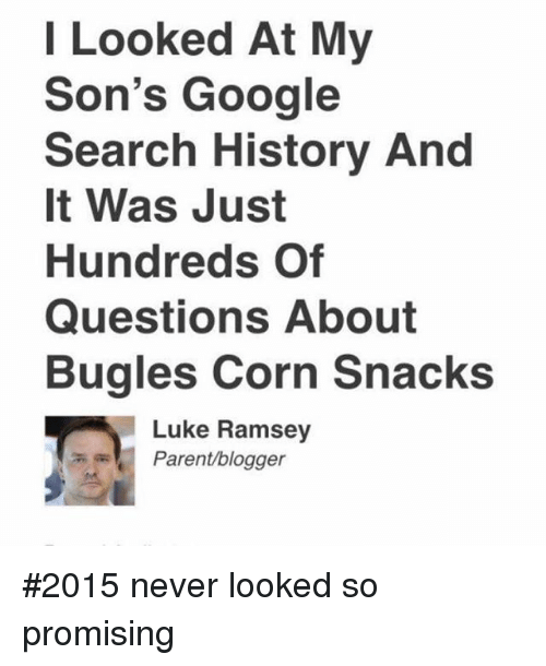 Funny, Google, and Parents: I Looked At My  Son's Google  Search History And  It Was Just  Hundreds of  Questions About  Bugles Corn Snacks  A Luke Ramsey  Parent/blogger 2015 never looked so promising