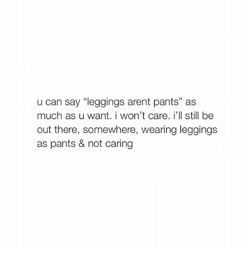 "Leggings Arent Pants: u can say ""leggings arent pants"" as  much as u want. i won't care. i'll still be  out there, somewhere, wearing leggings  as pants & not caring"