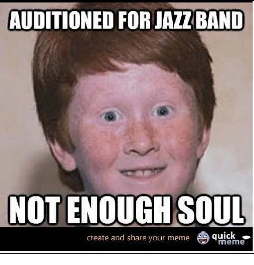 Your Not Funny Meme : Auditioned forjazzband not enough soul create and share