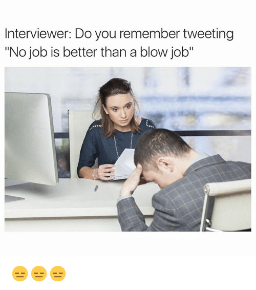 """Funny, Blow Job, and Jobs: Interviewer: Do you remember tweeting  """"No job is better than a blow job"""" 😑😑😑"""