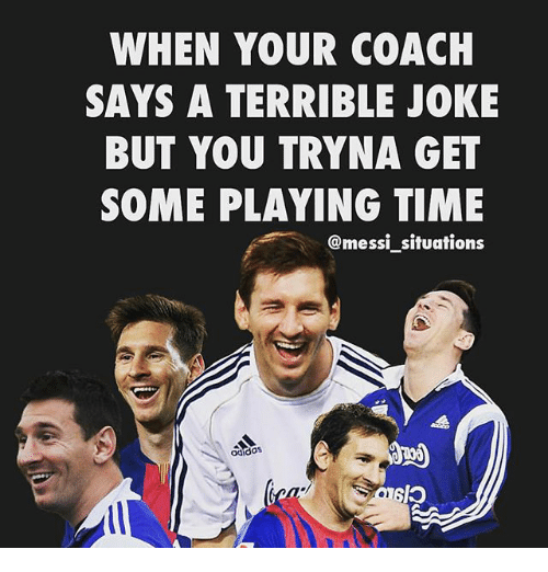 terrible jokes: WHEN YOUR COACH  SAYS A TERRIBLE JOKE  BUT YOU TRYNA GET  SOME PLAYING TIME  @messi situations  ocido