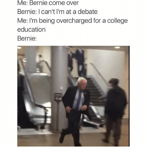 Funny: Me: Bernie come over  Bernie: I can't I'm at a debate  Me: I'm being overcharged for a college  education  Bernie: