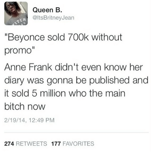 "Beyonce, Bitch, and Funny: Queen B.  @ltsBritneyJean  1TCH  ""Beyonce sold 700k without  promo""  Anne Frank didn't even know her  diary was gonna be published and  it sold 5 million who the main  bitch now  2/19/14, 12:49 PM  274 RETWEETS 177 FAVORITES"
