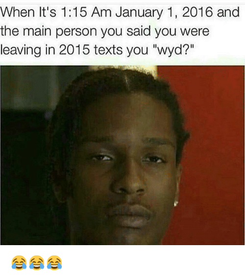 "Funny, Texting, and Wyd: When It's 1:15 Am January 1, 2016 and  the main person you said you were  leaving in 2015 texts you ""wyd?"" 😂😂😂"