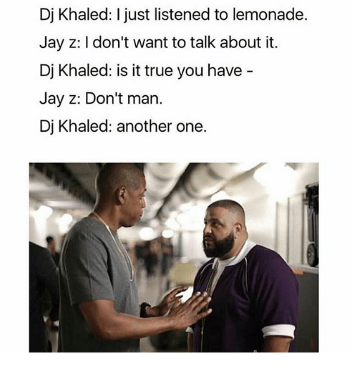 Another One, Another One, and DJ Khaled: Dj Khaled: I just listened to lemonade.  Jay z: Idon't want to talk about it.  Dj Khaled: is it true you have  Jay Z: Don't man.  Dj Khaled: another one.