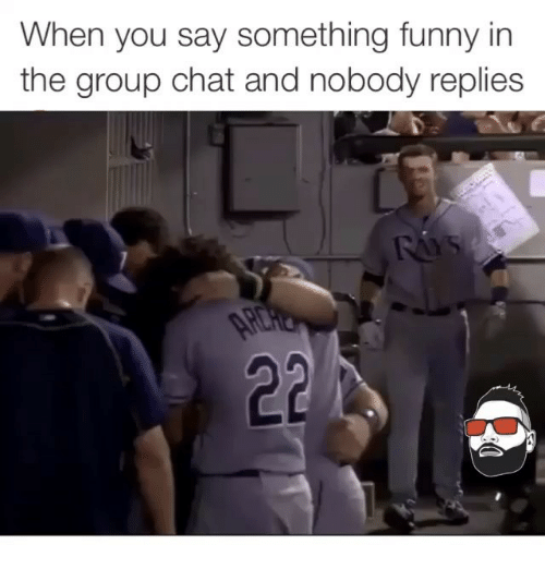Funny Meme For Group Chat : When you say something funny in the group chat and nobody