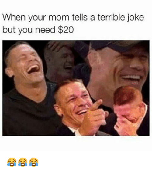 terrible jokes: When your mom tells a terrible joke  but you need $20 😂😂😂