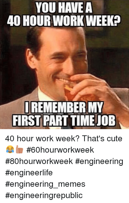 Cute, Meme, and Memes: YOU HAVE A  40 HOUR WORK WEEKP  I REMEMBER MY  FIRST PART TIME JOB 40 hour work week? That's cute 😂👍🏽 60hourworkweek 80hourworkweek engineering engineerlife engineering_memes engineeringrepublic