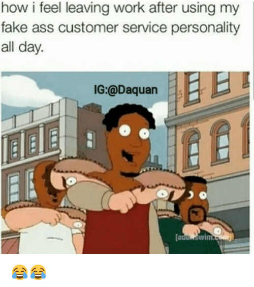 Ass, Daquan, and Fake: how i feel leaving work after using my  fake ass customer service personality  all day.  IG:@Daquan  5  wim.  Dadu 😂😂