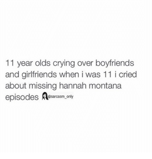 Crying, Funny, and Memes: 11 year olds crying over boyfriends  and girlfriends when i was 11 i cried  about missing hannah montana  episodes  @sarcasm only