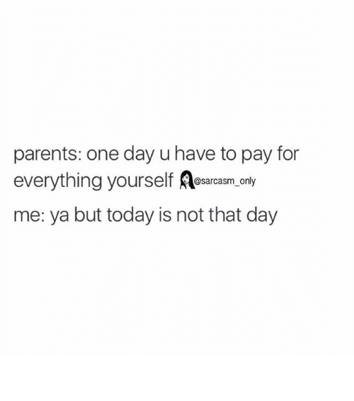Funny: parents: one day u have to pay for  everything yourself  sarcasm only  me: ya but today is not that day ⠀