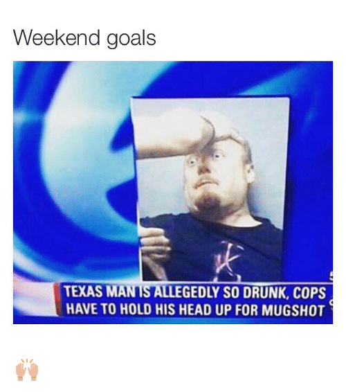 Drunk, Funny, and Goals: Weekend goals  TEXAS MAN IS ALLEGEDLY SO DRUNK, COPS  HAVE TO HOLD HIS HEAD UP FOR MUGSHOT 🙌🏽