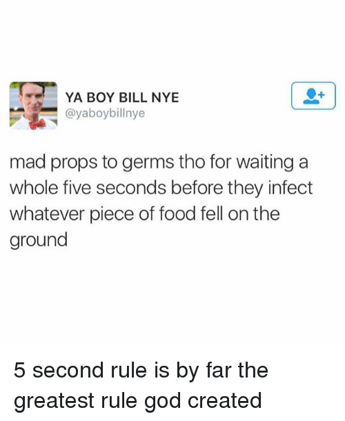 Bill Nye, Food, and Funny: YA BOY BILL NYE  @yaboybillnye  mad props to germs tho for waiting a  whole five seconds before they infect  whatever piece of food fell on the  ground 5 second rule is by far the greatest rule god created
