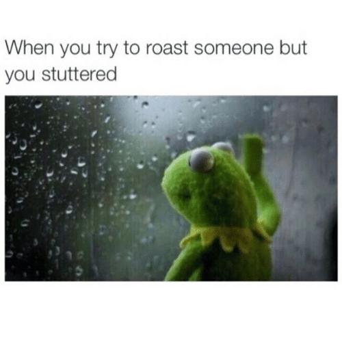 roast: When you try to roast someone but  you stuttered