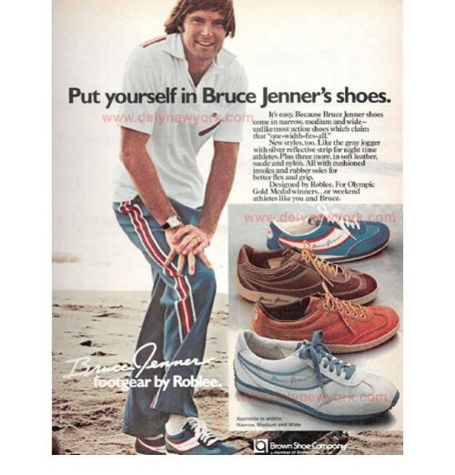 """insolence: Put yourself in Bruce Jenner's shoes.  ner shoes  in narrow  unlike most action shoeswhich claim  that """"one-width-fits-all.  New styles, too.Like the gray jogger  suede and nylon.All with cushioned  insoles and rubber soles for  better flex and grip.  Designed by Roblee. For Olympic  Gold M  winners. Mor weekend  athletes like you and Bruce.  in widths  Brown"""