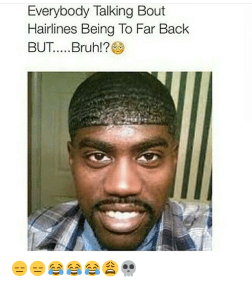 """Bruh, Haircut, and Hairline: """"Everybody Talking Bout Hairlines Being To Far Back BUT.....Bruh!?&"""" 😑😑😂😂😂😩💀"""