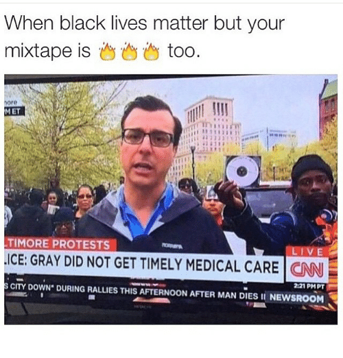 Black Lives Matter, Black Lives Matter, and Funny: When black lives matter but your  mixtape is  too.  more  MET  TIMORE PROTESTS  ICE: GRAY DID NOT GET TIMELY MEDICAL CARE  CNN  s CITY DOWN. DURING RALLIES THIS 221 PMPT  AFTERNOON AFTER MAN DIES II NEWSROOM
