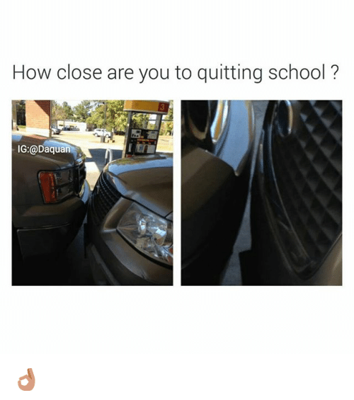 Quit School: How close are you to quitting school?  IG:@Daquan 👌