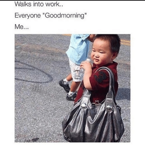"Work, Girl Memes, and  Walk: Walks into work.  Everyone ""Goodmorning""  Me."