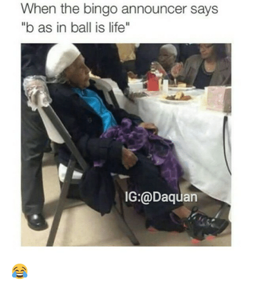"""ball is life: When the bingo announcer says  """"b as in ball is life""""  IG:@Daquan 😂"""