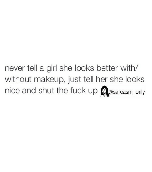 Makeup: never tell a girl she looks better with/  without makeup, just tell her she looks  nice and shut the fuck up @sarcasm only ⠀