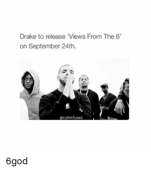 Drake, Views From the 6, and Girl Memes: Drake to release 'Views From The 6'  on September 24th.  Cacuhmfused 6god
