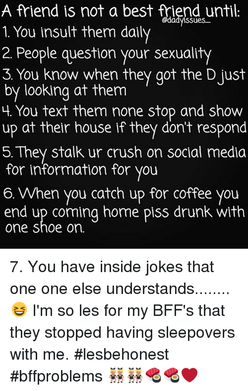 Insider Joke: A friend is not a best friend until:  @dadvissues  1. You insult them daily  2. People question your sexuality  3. You know when they got the Djust  by looking at them  Lt. You text them none stop and show  up at their house if they don't respond  5. They stalk ur crush on social media  for information for you  a. When you catch up for coffee you  end up coming home piss drunk with  one shoe on. 7. You have inside jokes that one one else understands........ 😆 I'm so les for my BFF's that they stopped having sleepovers with me. lesbehonest bffproblems 👯👯🍣🍣❤️