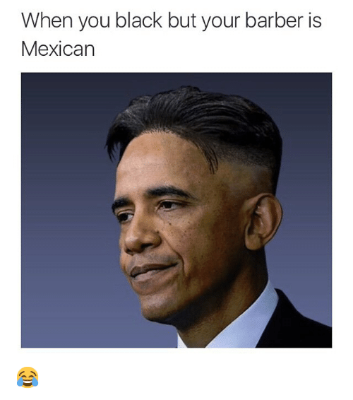 Barber, Funny, and Memes: When you black but your barber is  Mexican 😂