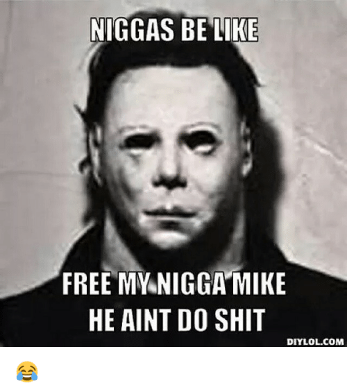 Be Like, Funny, and Lol: NIGGAS BE LIKE  FREE MY NIGGA MIKE  HE AINT DO SHIT  DIY LOL.COM 😂