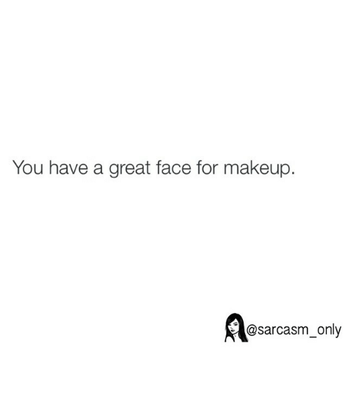 Makeup: You have a great face for makeup.  @sarcasm only ⠀