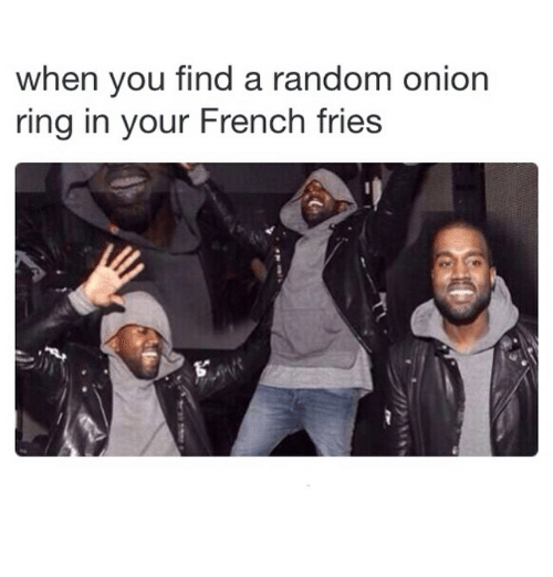Onion Ring: when you find a random onion  ring in your French fries