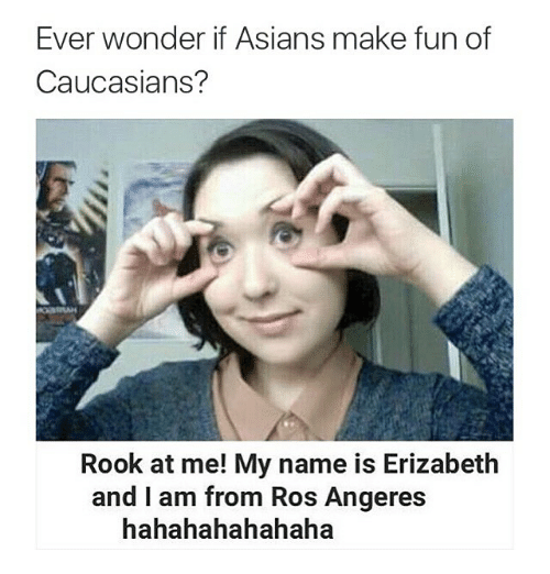 Asian, Funny, and Memes: Ever wonder if Asians make fun of  Caucasians?  Rook at me! My name is Erizabeth  and I am from Ros Angeres  hahahahahahaha