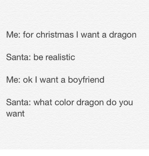 Christmas, Funny, and Santa: Me: for Christmas l want a dragon  Santa: be realistic  Me: ok I want a boyfriend  Santa: what color dragon do you  Want