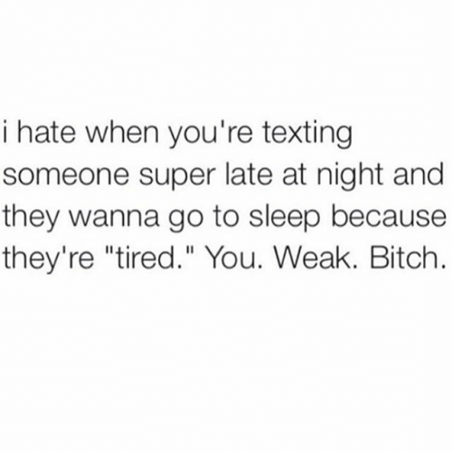"Text: i hate when you're texting  someone super late at night and  they wanna go to sleep because  they're ""tired."" You. Weak. Bitch."