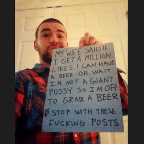 Beer, Fucking, and Funny: MY WIFE SAID  IF  GET A MILLION  LIKES CAN HANE  A BEER OH WAIT  I M NOT A GIANT  PUSSY so I M OFF  TO GRAB A BEER  p STOP WITH THESE  FUCKING POSTS