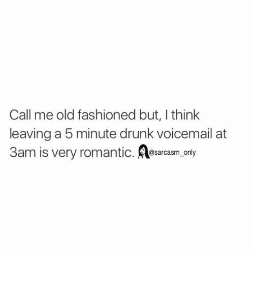 Drunk: Call me old fashioned but, l think  leaving a 5 minute drunk voicemail at  3am is very romantic  @sarcasm only ⠀