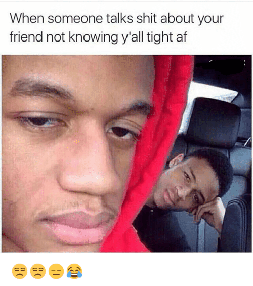 Af, Friends, and Homie: When someone talks shit about your friend not knowing y'all tight af 😒😒😑😂