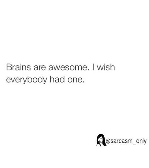 Funny: Brains are awesome. I wish  everybody had one.  @sarcasm only ⠀